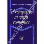 Protagonişti ai vieţii economice. Volumul I
