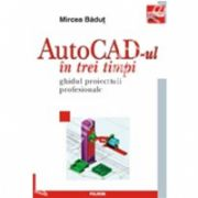 AutoCAD-ul in trei timpi. Ghidul proiectarii profesionale