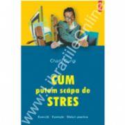 Cum putem scapa de stres. Exercitii. Exemple. Sfaturi practice (Editie noua)