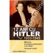 12 ani cu Hitler (1933-1945) Mărturia secretarei particulare a lui Hitler