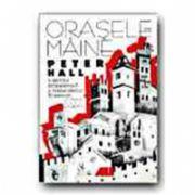 ORASELE DE MAINE. O ISTORIE INTELECTUALA A URBANISMULUI IN SECOLUL XX