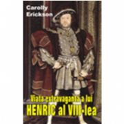 VIATA EXTRAVAGANTA A LUI HENRIC al VIII-lea