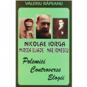 N. IORGA, M. ELIADE, N. IONESCU - Polemici, controverse, elogii