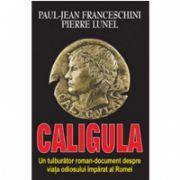 Caligula. Un tulburator roman-document despre viata odiosului imparat al Romei