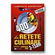 400 DE RETETE CULINARE PENTRU COPILUL TAU 3-15 ANI