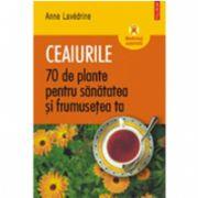 Ceaiurile. 70 de plante pentru sanatatea si frumusetea ta