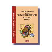 Ghid de pregatire pentru Teza cu Subiect Unic 2008. Limba si literatura romana - Clasa a VII-a. Semestrul I
