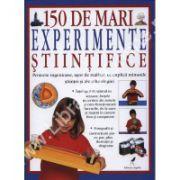 150 DE MARI EXPERIMENTE STIINTIFICE. Proiecte ingenioase, usor de realizat, ce explica minunile stiintei si ale tehnologiei