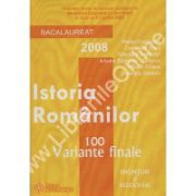 ISTORIA ROMANILOR. BACALAUREAT 2008 - 100 VARIANTE FINALE