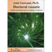 DOCTORUL CUANTIC. Ghidul unui fizician pentru sanatate si vindecare