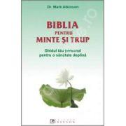 Biblia pentru minte si trup. Ghidul tau personal pentru o sanatate deplina