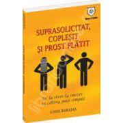 Suprasolicitat, coplesit si prost platit . De la stres la succes in citiva pasi simpli!