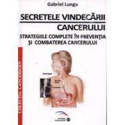 Secretele vindecarii cancerului. Strategiile complete in preventia si combaterea cancerului