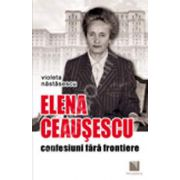 Elena Ceausescu - confesiuni fara frontiere