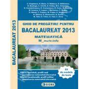 Bac 2013. Ghid de pregatire pentru Bacalaureat 2013 Matematica (M), Profil Matematica-Informatica (55 de modele de teste)