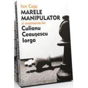 Marele Manipulator si asasinarea lui Culianu, Ceausescu, Iorga (Editie adaugita si revizuita)