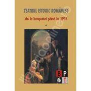 Teatrul istoric romanesc de la inceputuri pana la 1918 (volumul I)