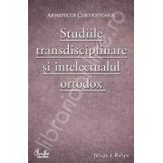 Studiile transdisciplinare si intelectualul ortodox.Confruntarea stiintei si a studiilor contemporane in context traditionalist