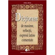 Dictionar de maxime, reflectii, expresii latine comentate (Editia a II-a)