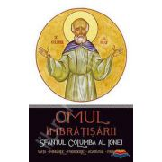 Omul imbratisarii: Sfantul Columba al Ionei. Viata - minunile - prorociile - acatistul - paraclisul