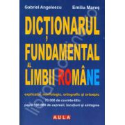 Dictionarul fundamental al Limbii Romane. Explicativ, morfologic, ortografic si ortoepic (Cartonat)