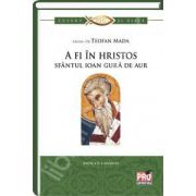 A fi in Hristos Sfantul Ioan Gura de Aur. Editia a II-a revizuita