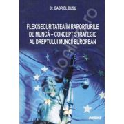 Flexisecuritatea in raporturile de munca - Concept strategic al dreptului muncii european