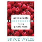 Antioxidantii, reteta pentru viata. Cum sa folosesti puterea antioxidantilor pentru a preveni aparitia bolilor si a ramane sanatos toata viata