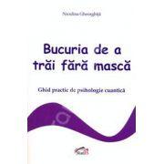 Bucuria de a trai fara masca (ghid practic de psihologie cuantica)