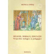 Religie, morala, educatie. Perspective teologice si pedagogice (Monica Opris)