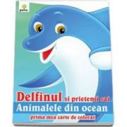 Delfinul si prietenii sai animalele din ocean (Prima mea carte de colorat)