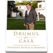 Drumul spre casa. Dialog cu PRINCIPELE NICOLAE AL ROMANIEI (Filip Lucian Iorga)