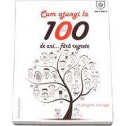 Cum sa ajungi la 100 de ani, fara regrete! - Un program anti-age (Soly Bensabat)