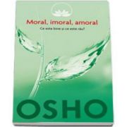 Osho - Moral, imoral, amoral. Ce este bine si ce este rau?