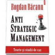 Anti-Strategic Management. Teorie si studii de caz (Bogdan Bacanu)