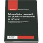 Criminalitatea organizata sau pluralitatea constituita de infractori in reglementarea noului Cod penal si a legislatiei anterioare (Maximilian Balasescu)