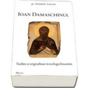 Ioan Damaschinul. Traditie si originalitate in teologia bizantina cu cateva scrieri inedite - (Andrew Louth)