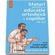 Sfaturi pentru o educatie ortodoxa a copiilor de azi  (cu traducerea romaneasca a cuvantului Sfantului Ioan Gura de Aur despre educatia copiilor) - Editia a II-a