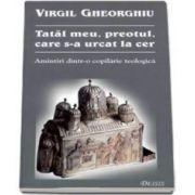 Tatal meu, preotul, care s-a urcat la cer - Editia a III-a (Virgil Gheorghiu)