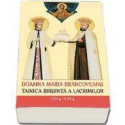 Doamna Maria Brancoveanu - Tainica biruinta a lacrimilor - 300 de ani de la savarsirea muceniceasca a Brancovenilor