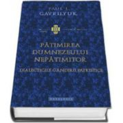 Paul L. Gavriliuyk - Patimirea Dumnezeului nepatimitor. Dialecticile gandirii patristice