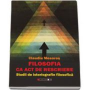 Claudiu Mesaros, Filosofia ca act de rescriere. Studii de istoriografie filosofica