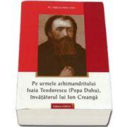 Pe urmele arhimandritului Isaia Teodorescu (Popa Duhu), invatatorul lui Ion Creanga