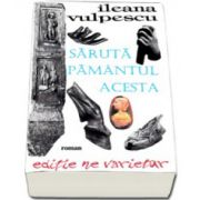 Ileana Vulpescu, Saruta pamantul acesta. Editie ne varietur