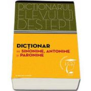 Dictionar de sinonime, antonime si paronime. Dictionarul elevului destept