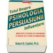 Totul Despre. Psihologia Persuasiunii. Influentare - Editie noua