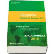Bacalaureat geografie 2015 - 100 de variante. Romania, Europa, U. E. Sinteze si teste, enunturi si rezolvari (Albinita Costescu)