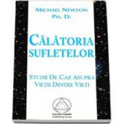 Calatoria Sufletelor. Studii de caz asupra Vietii Dintre Vieti (Michael Newton, Ph. D.)