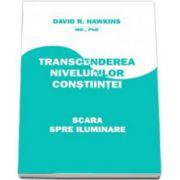 David R. Hawkins MD, Ph.D. - Transcenderea nivelurilor constiintei. Scara spre Iluminare