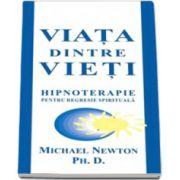 Michael Newton, Ph. D. - Viata dintre vieti. Hipnoterapie pentru regresie spirituala
